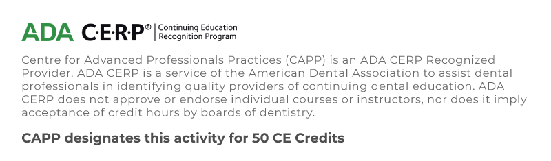 Centre for Advanced Professionals Practices (CAPP) is an ADA CERP Recognized Provider. ADA CERP is a service of the American Dental Association to assist dental professionals in identifying quality providers of continuing dental education. ADA CERP does not approve or endorse individual courses or instructors, nor does it imply acceptance of credit hours by boards of dentistry. - CAPP designates this activity for 50 CE Credits