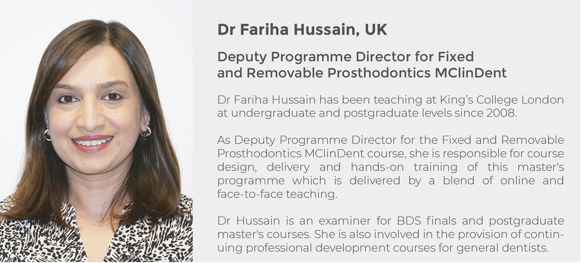 Dr Fariha Hussain, UK, Deputy Programme Director for Fixed and Removable Prosthodontics MClinDent. Dr Fariha Hussain has been teaching at King's College London at undergraduate and postgraduate levels since 2008. As Deputy Programme Director for the Fixed and Removable Prosthodontics MClinDent course, she is responsible for course design, delivery and hands-on training.