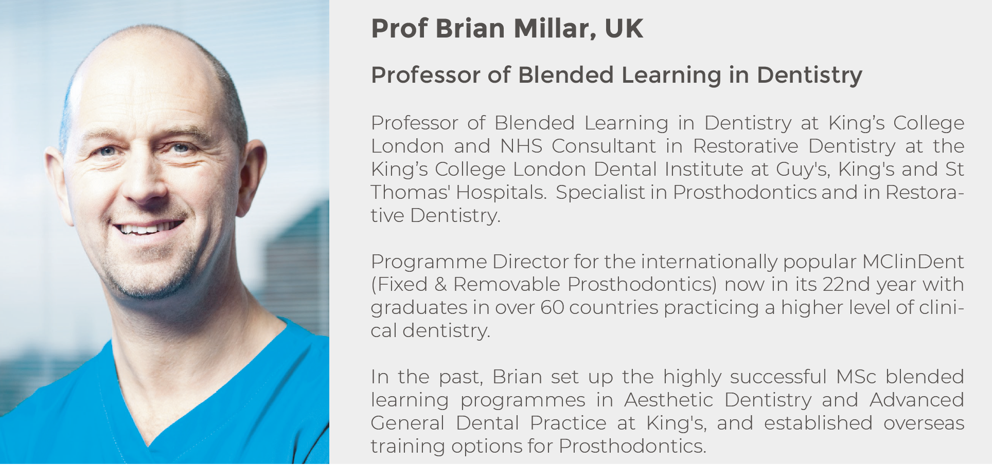 Prof Brian Millar, UK. Professor of Blended Learning in Dentistry. Professor of Blended Learning in Dentistry at King's College London and NHS Consultant in Restorative Dentistry at the King's College London Dental Institute at Guy's, King's and St Thomas' Hospitals.  Specialist in Prosthodontics and in Restorative Dentistry. Programme Director for the internationally popular MClinDent (Fixed & Removable Prosthodontics) now in its 22nd year with graduates in over 60 countries practicing a higher level of clinical dentistry.
